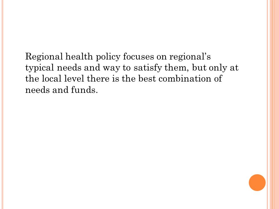 Regional health policy focuses on regionals typical needs and way to satisfy them, but only at the local level there is the best combination of needs and funds.