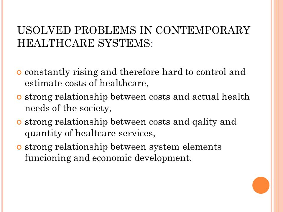 USOLVED PROBLEMS IN CONTEMPORARY HEALTHCARE SYSTEMS: constantly rising and therefore hard to control and estimate costs of healthcare, strong relationship between costs and actual health needs of the society, strong relationship between costs and qality and quantity of healtcare services, strong relationship between system elements funcioning and economic development.