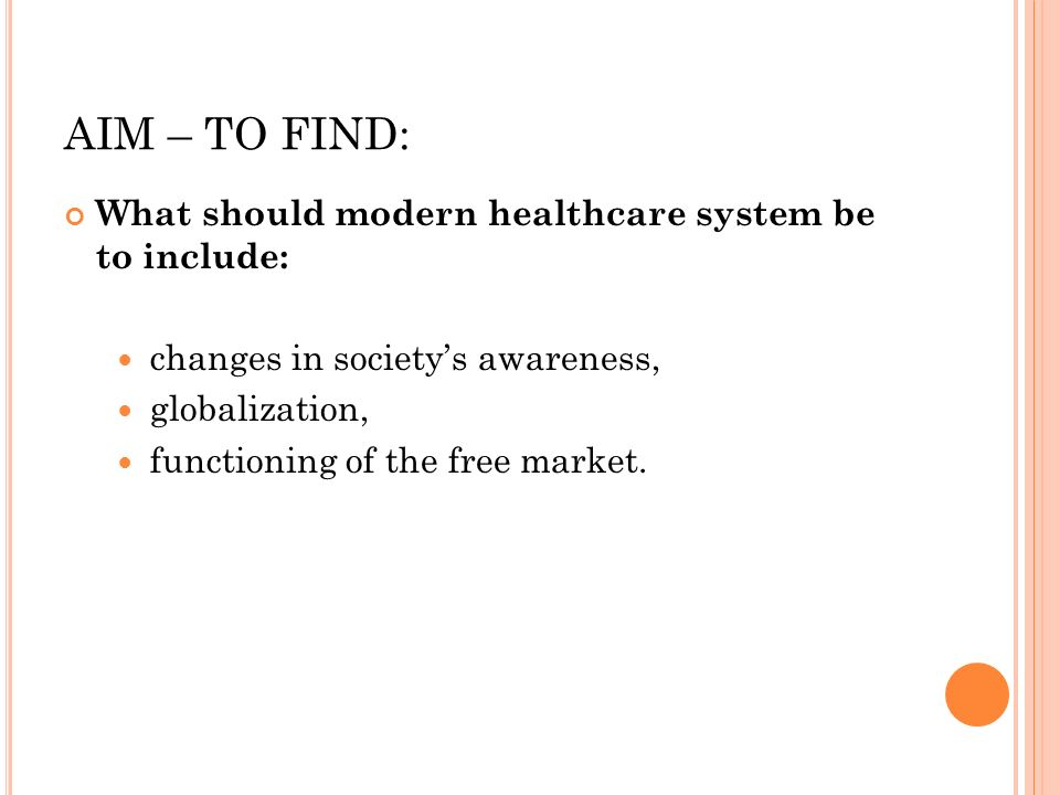 AIM – TO FIND: What should modern healthcare system be to include: changes in societys awareness, globalization, functioning of the free market.