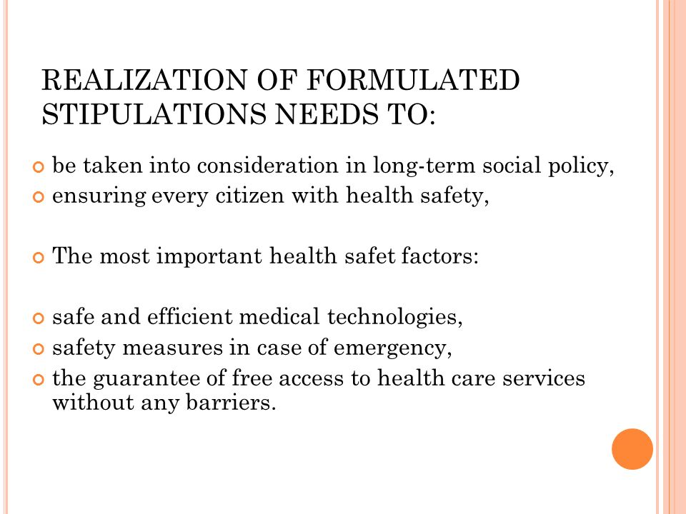 REALIZATION OF FORMULATED STIPULATIONS NEEDS TO: be taken into consideration in long-term social policy, ensuring every citizen with health safety, The most important health safet factors: safe and efficient medical technologies, safety measures in case of emergency, the guarantee of free access to health care services without any barriers.