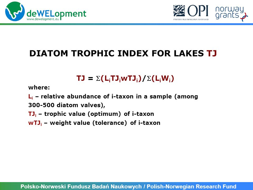 Polsko-Norweski Fundusz Badań Naukowych / Polish-Norwegian Research Fund TJ = (L i TJ i wTJ i )/(L i W i ) where: L i – relative abundance of i-taxon in a sample (among diatom valves), TJ i – trophic value (optimum) of i-taxon wTJ i – weight value (tolerance) of i-taxon DIATOM TROPHIC INDEX FOR LAKES TJ