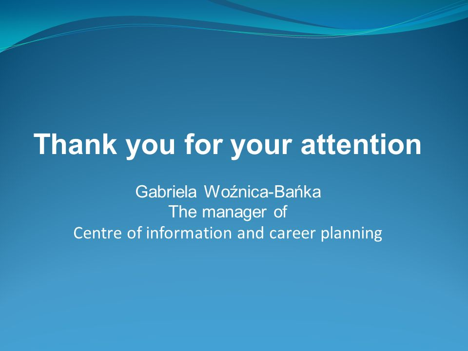 Thank you for your attention Gabriela Woźnica-Bańka The manager of Centre of information and career planning