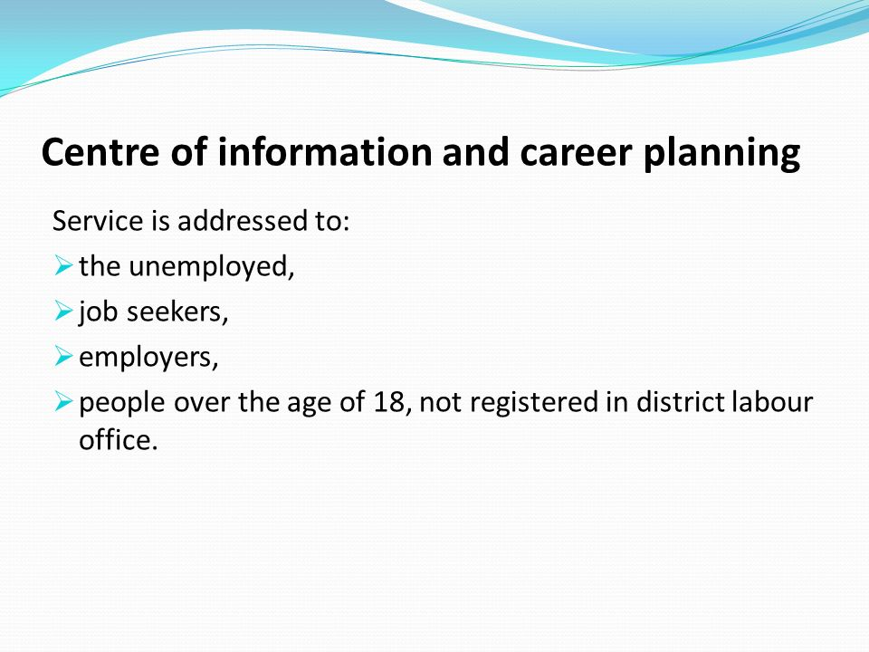 Centre of information and career planning Service is addressed to: the unemployed, job seekers, employers, people over the age of 18, not registered in district labour office.