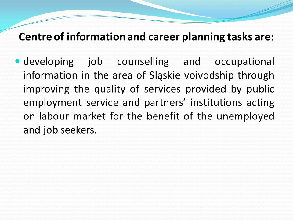 Centre of information and career planning tasks are: developing job counselling and occupational information in the area of Sląskie voivodship through improving the quality of services provided by public employment service and partners institutions acting on labour market for the benefit of the unemployed and job seekers.