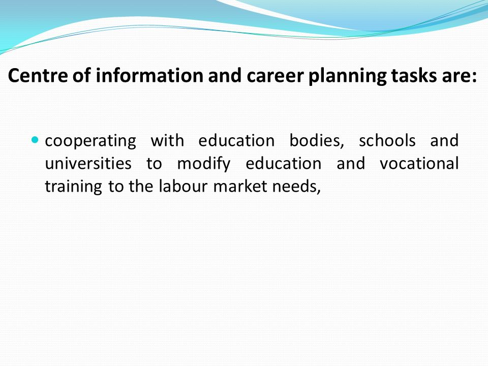 Centre of information and career planning tasks are: cooperating with education bodies, schools and universities to modify education and vocational training to the labour market needs,