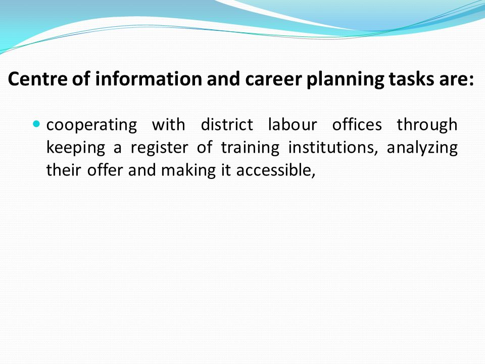 Centre of information and career planning tasks are: cooperating with district labour offices through keeping a register of training institutions, analyzing their offer and making it accessible,