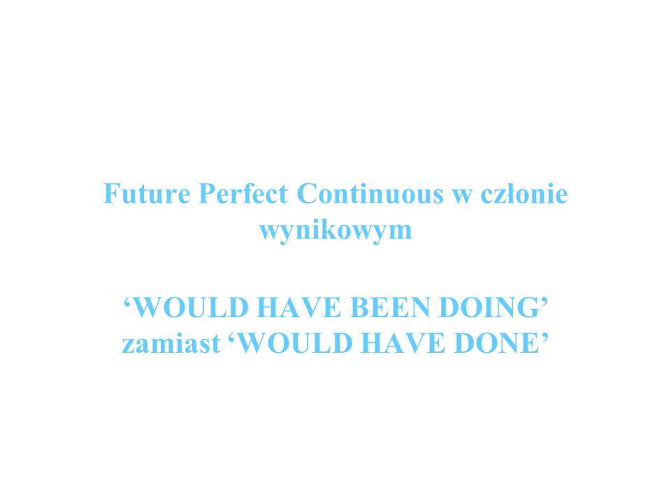 Future Perfect Continuous w członie wynikowym WOULD HAVE BEEN DOING zamiast WOULD HAVE DONE