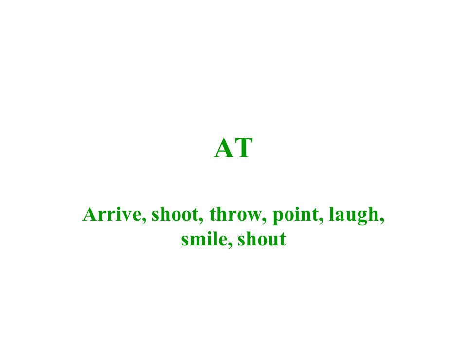 AT Arrive, shoot, throw, point, laugh, smile, shout