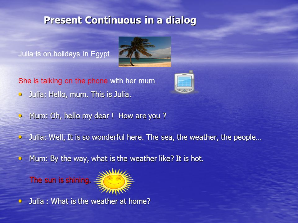 Present Continuous in a dialog Present Continuous in a dialog Julia: Hello, mum.
