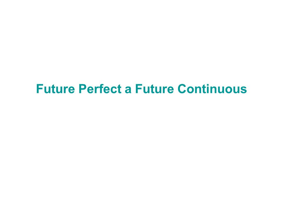 Future Perfect a Future Continuous