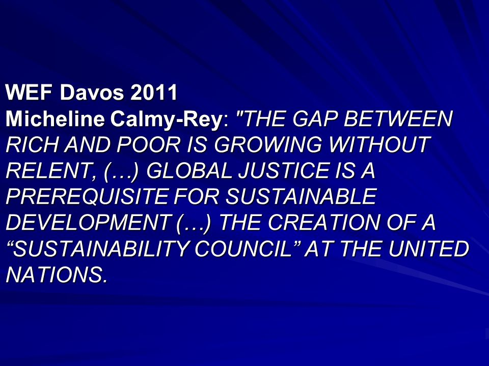 WEF Davos 2011 Micheline Calmy-Rey: THE GAP BETWEEN RICH AND POOR IS GROWING WITHOUT RELENT, (…) GLOBAL JUSTICE IS A PREREQUISITE FOR SUSTAINABLE DEVELOPMENT (…) THE CREATION OF A SUSTAINABILITY COUNCIL AT THE UNITED NATIONS.