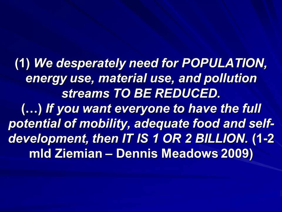 (1) We desperately need for POPULATION, energy use, material use, and pollution streams TO BE REDUCED.