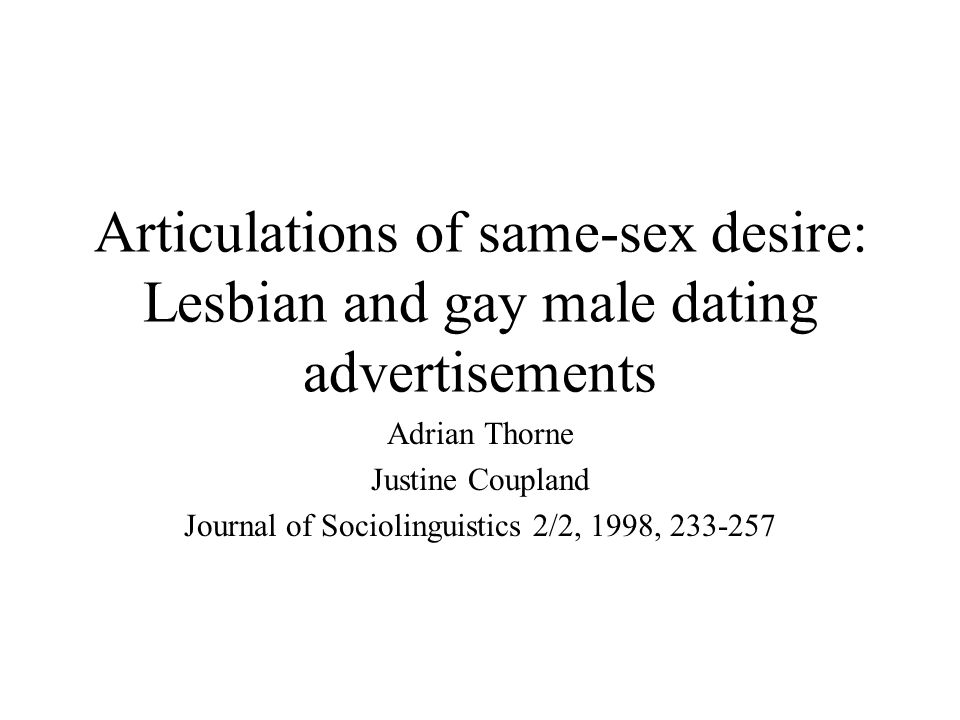 Articulations of same-sex desire: Lesbian and gay male dating advertisements Adrian Thorne Justine Coupland Journal of Sociolinguistics 2/2, 1998, 233-257