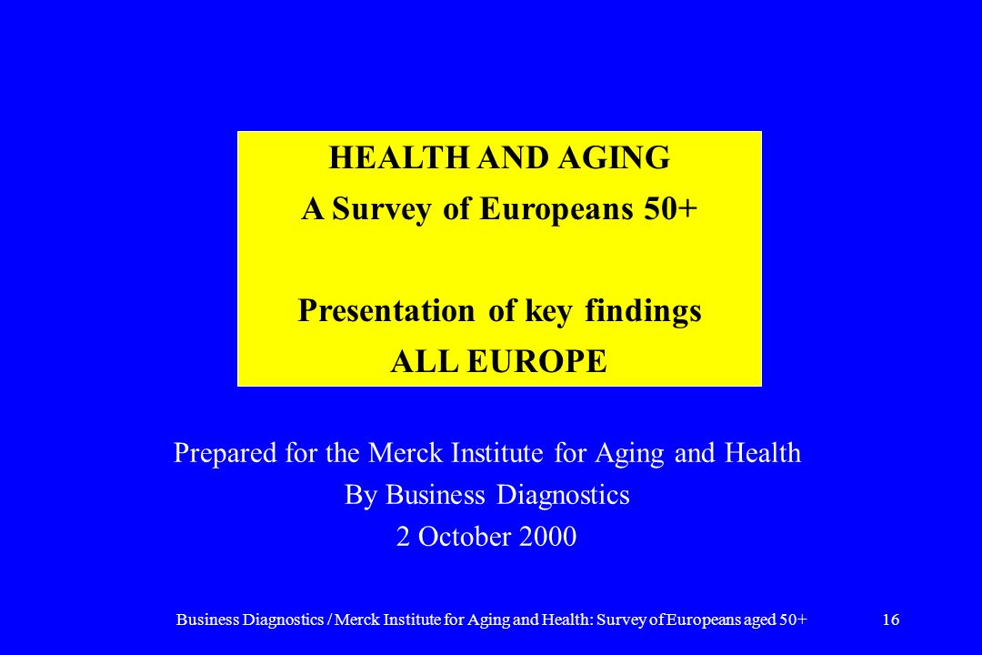 Business Diagnostics / Merck Institute for Aging and Health: Survey of Europeans aged 50+16 Prepared for the Merck Institute for Aging and Health By Business Diagnostics 2 October 2000 HEALTH AND AGING A Survey of Europeans 50+ Presentation of key findings ALL EUROPE