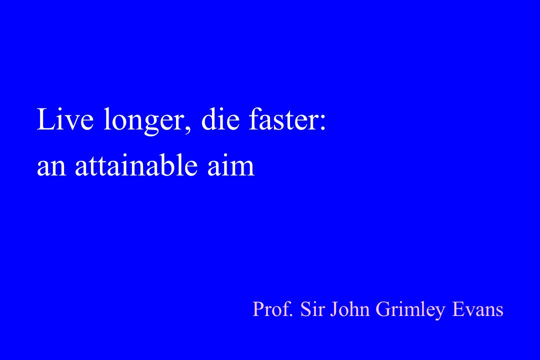 Live longer, die faster: an attainable aim Prof. Sir John Grimley Evans