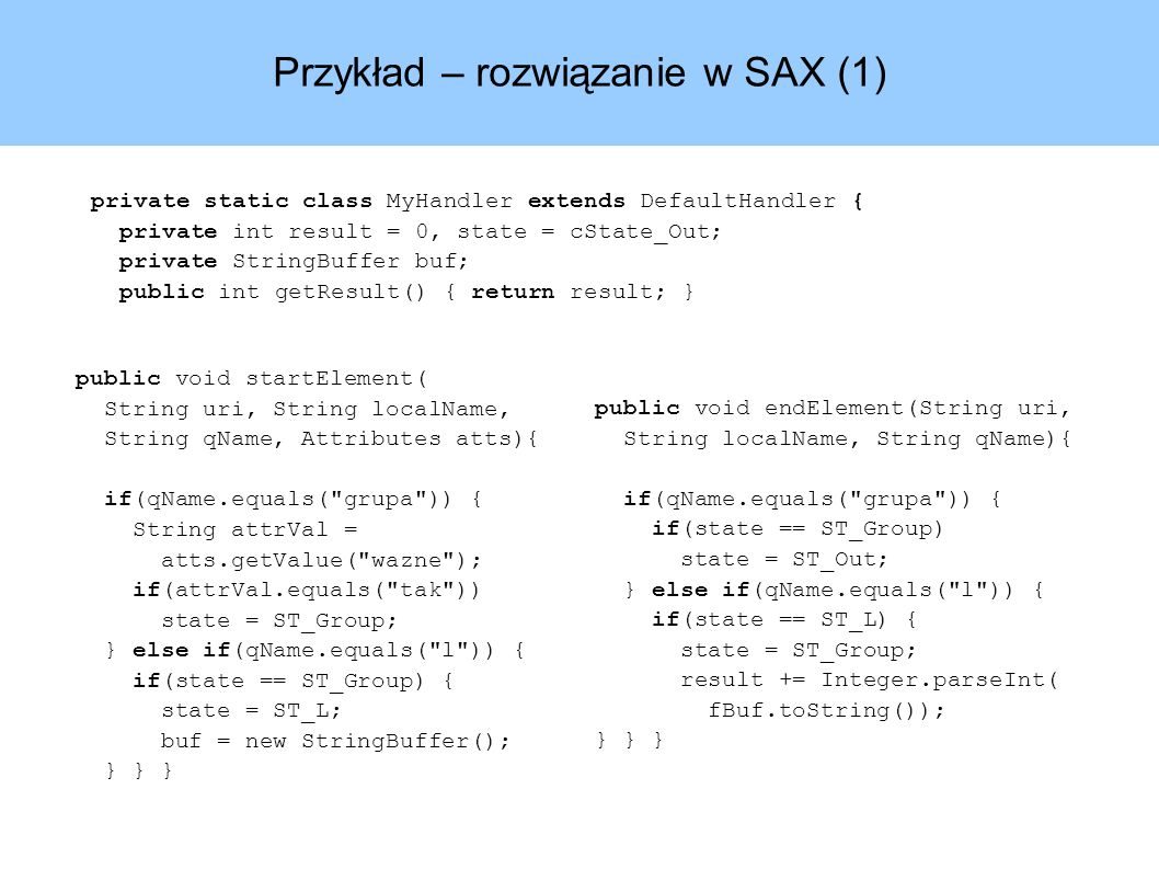 Przykład – rozwiązanie w SAX (1) private static class MyHandler extends DefaultHandler { private int result = 0, state = cState_Out; private StringBuffer buf; public int getResult() { return result; } public void endElement(String uri, String localName, String qName){ if(qName.equals( grupa )) { if(state == ST_Group) state = ST_Out; } else if(qName.equals( l )) { if(state == ST_L) { state = ST_Group; result += Integer.parseInt( fBuf.toString()); } } } public void startElement( String uri, String localName, String qName, Attributes atts){ if(qName.equals( grupa )) { String attrVal = atts.getValue( wazne ); if(attrVal.equals( tak )) state = ST_Group; } else if(qName.equals( l )) { if(state == ST_Group) { state = ST_L; buf = new StringBuffer(); } } }