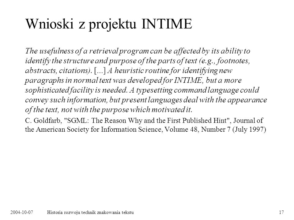 2004-10-07Historia rozwoju technik znakowania tekstu17 Wnioski z projektu INTIME The usefulness of a retrieval program can be affected by its ability to identify the structure and purpose of the parts of text (e.g., footnotes, abstracts, citations).