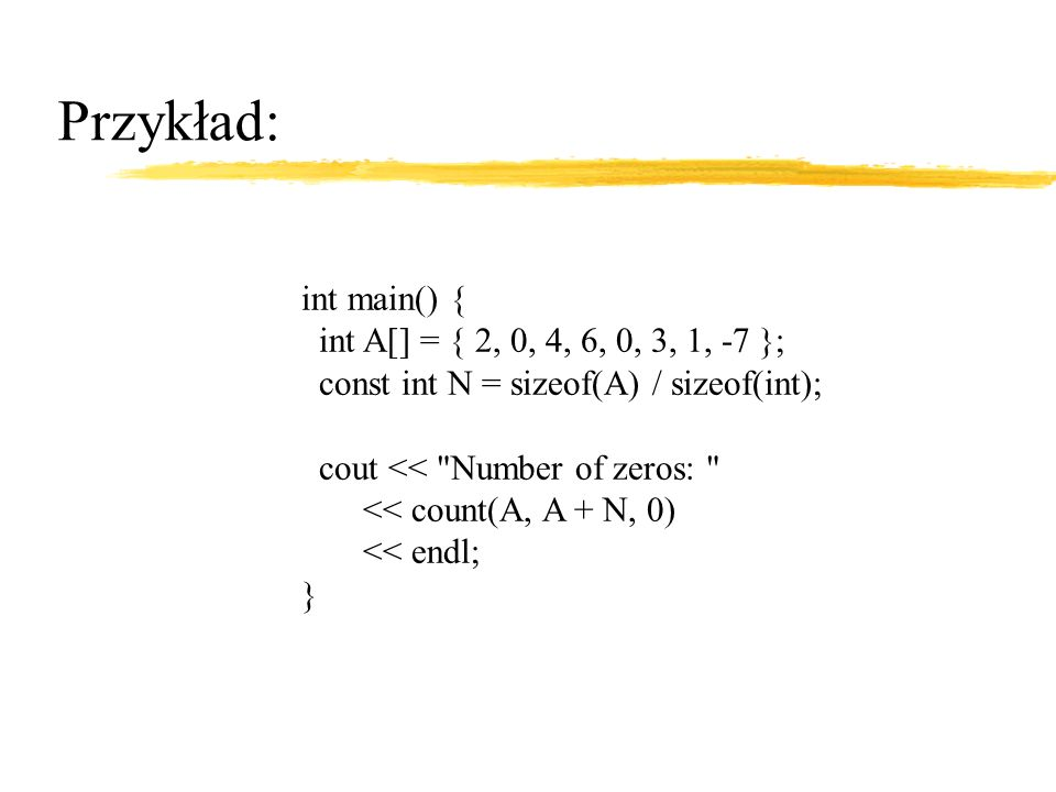 Przykład: int main() { int A[] = { 2, 0, 4, 6, 0, 3, 1, -7 }; const int N = sizeof(A) / sizeof(int); cout << Number of zeros: << count(A, A + N, 0) << endl; }