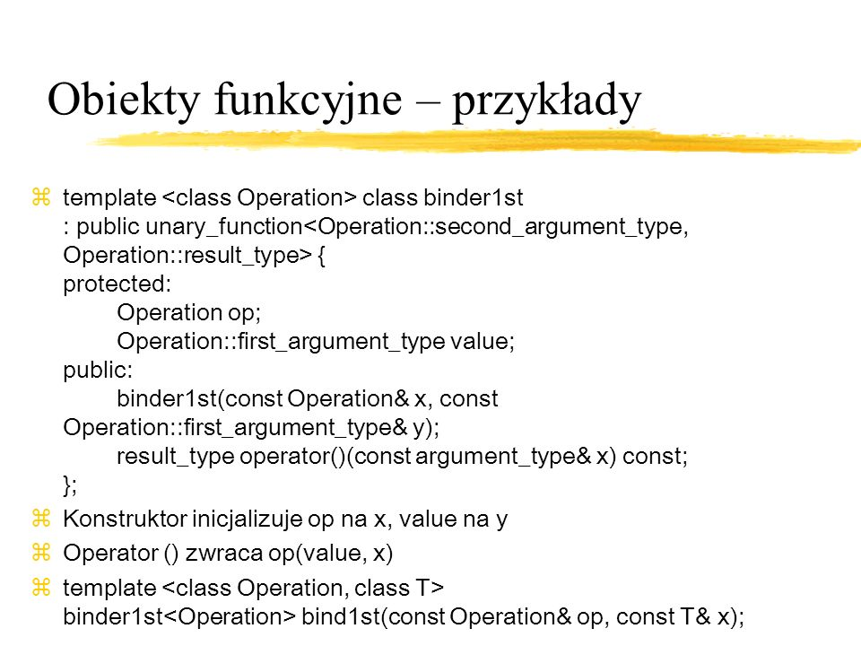Obiekty funkcyjne – przykłady ztemplate class binder1st : public unary_function { protected: Operation op; Operation::first_argument_type value; public: binder1st(const Operation& x, const Operation::first_argument_type& y); result_type operator()(const argument_type& x) const; }; zKonstruktor inicjalizuje op na x, value na y zOperator () zwraca op(value, x) ztemplate binder1st bind1st(const Operation& op, const T& x);