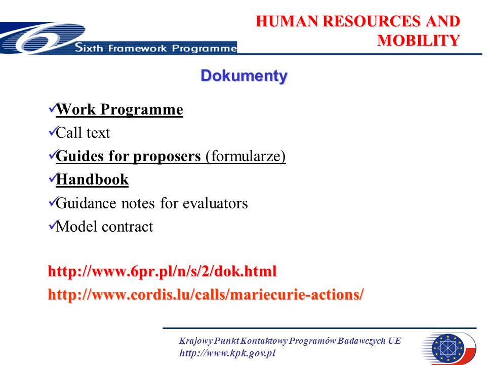 Krajowy Punkt Kontaktowy Programów Badawczych UE http://www.kpk.gov.pl HUMAN RESOURCES AND MOBILITY Dokumenty Work Programme Call text Guides for proposers (formularze) Handbook Guidance notes for evaluators Model contracthttp://www.6pr.pl/n/s/2/dok.htmlhttp://www.cordis.lu/calls/mariecurie-actions/