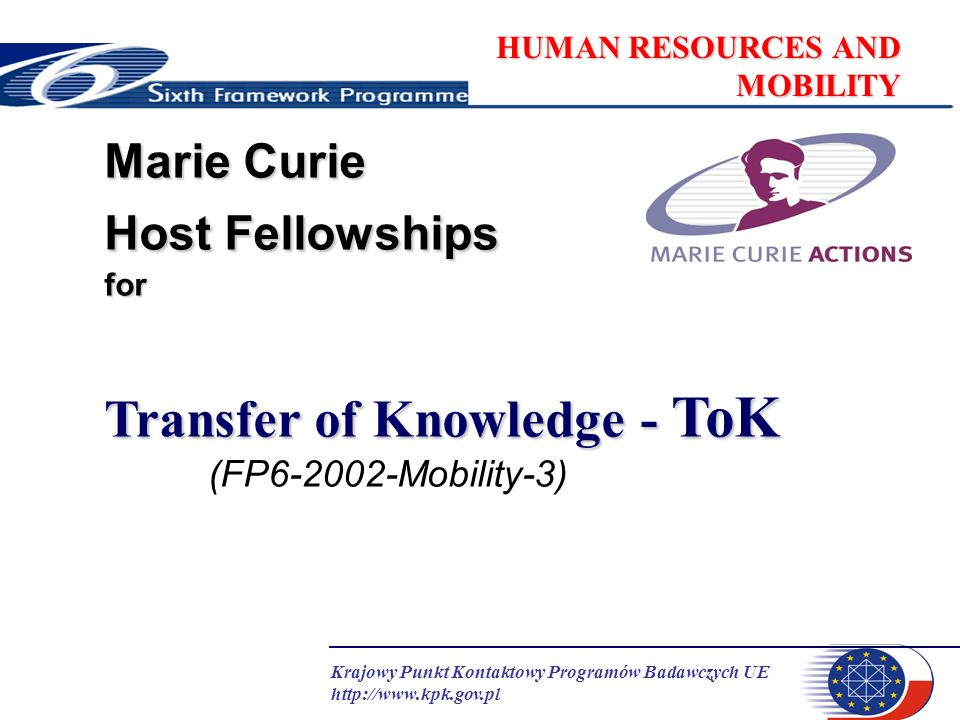 Krajowy Punkt Kontaktowy Programów Badawczych UE http://www.kpk.gov.pl HUMAN RESOURCES AND MOBILITY Marie Curie Host Fellowships for Transfer of Knowledge - ToK (FP6-2002-Mobility-3)