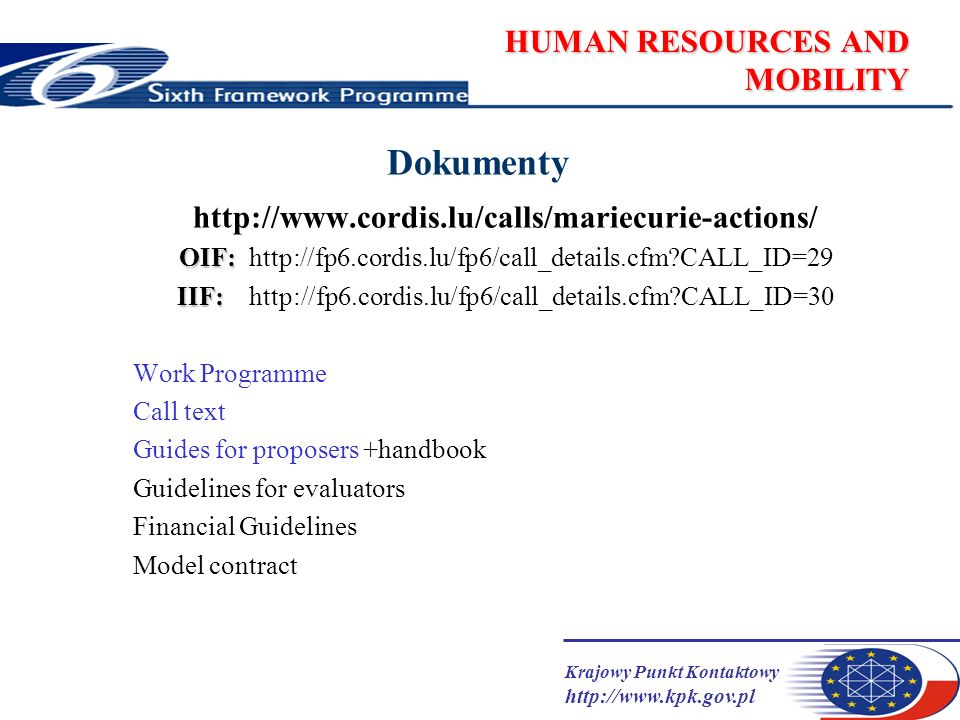 Krajowy Punkt Kontaktowy   HUMAN RESOURCES AND MOBILITY Dokumenty   OIF: OIF:   CALL_ID=29 IIF: IIF:   CALL_ID=30 Work Programme Call text Guides for proposers +handbook Guidelines for evaluators Financial Guidelines Model contract