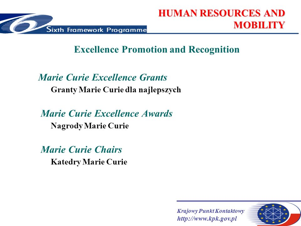 Krajowy Punkt Kontaktowy   HUMAN RESOURCES AND MOBILITY Excellence Promotion and Recognition Marie Curie Excellence Grants Granty Marie Curie dla najlepszych Marie Curie Excellence Awards Nagrody Marie Curie Marie Curie Chairs Katedry Marie Curie