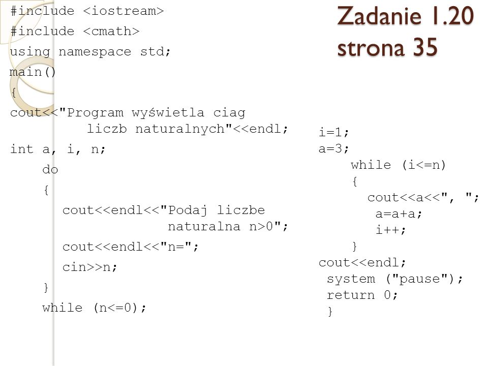 Zadanie 1.20 strona 35 #include using namespace std; main() { cout<< Program wyświetla ciag liczb naturalnych <<endl; int a, i, n; do { cout 0 ; cout<<endl<< n= ; cin>>n; } while (n<=0); i=1; a=3; while (i<=n) { cout<<a<< , ; a=a+a; i++; } cout<<endl; system ( pause ); return 0; }