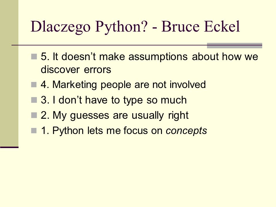 Dlaczego Python. - Bruce Eckel 5. It doesnt make assumptions about how we discover errors 4.