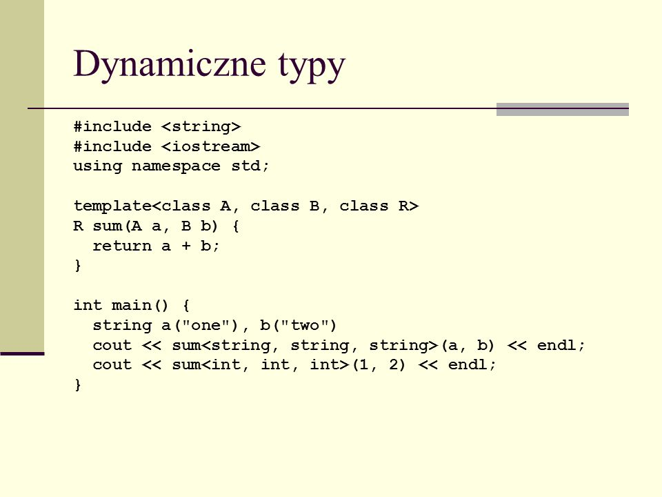 Dynamiczne typy #include using namespace std; template R sum(A a, B b) { return a + b; } int main() { string a( one ), b( two ) cout (a, b) << endl; cout (1, 2) << endl; }