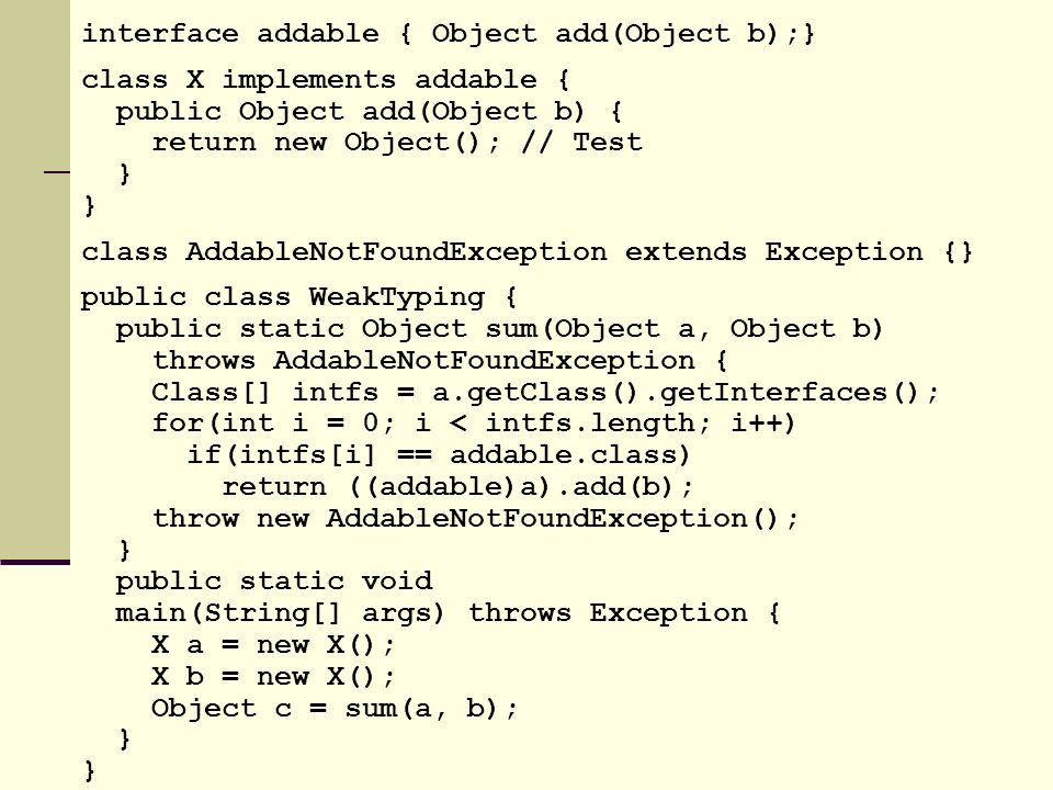 interface addable { Object add(Object b);} class X implements addable { public Object add(Object b) { return new Object(); // Test } class AddableNotFoundException extends Exception {} public class WeakTyping { public static Object sum(Object a, Object b) throws AddableNotFoundException { Class[] intfs = a.getClass().getInterfaces(); for(int i = 0; i < intfs.length; i++) if(intfs[i] == addable.class) return ((addable)a).add(b); throw new AddableNotFoundException(); } public static void main(String[] args) throws Exception { X a = new X(); X b = new X(); Object c = sum(a, b); }