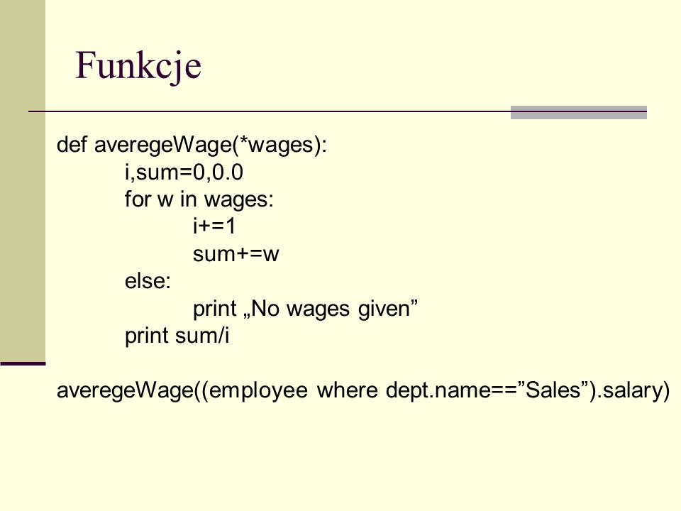 Funkcje def averegeWage(*wages): i,sum=0,0.0 for w in wages: i+=1 sum+=w else: print No wages given print sum/i averegeWage((employee where dept.name==Sales).salary)