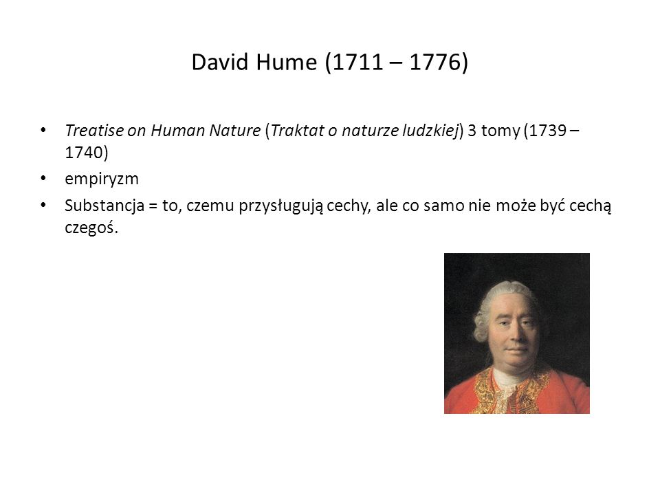 David Hume (1711 – 1776) Treatise on Human Nature (Traktat o naturze ludzkiej) 3 tomy (1739 – 1740) empiryzm Substancja = to, czemu przysługują cechy, ale co samo nie może być cechą czegoś.