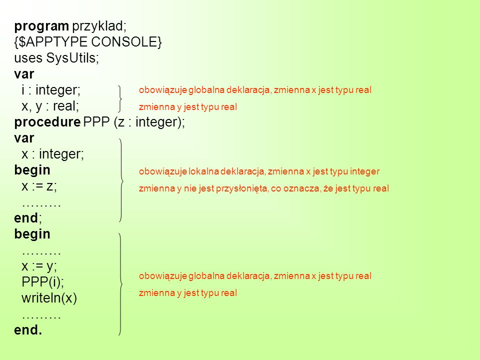 program przyklad; {$APPTYPE CONSOLE} uses SysUtils; var i : integer; x, y : real; procedure PPP (z : integer); var x : integer; begin x := z; ……… end; begin ……… x := y; PPP(i); writeln(x) ……… end.