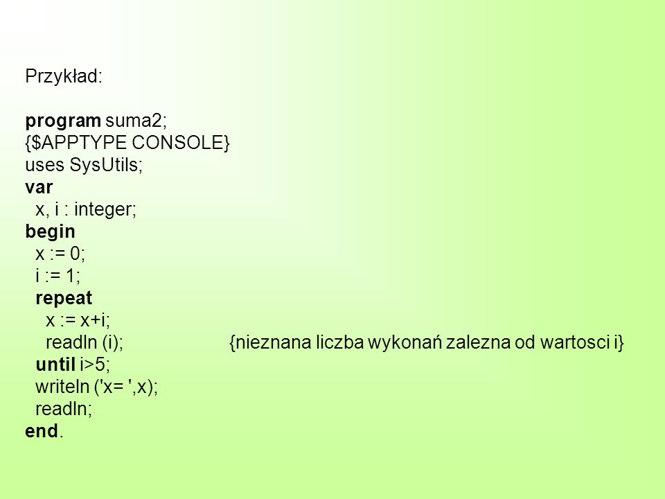 Przykład: program suma2; {$APPTYPE CONSOLE} uses SysUtils; var x, i : integer; begin x := 0; i := 1; repeat x := x+i; readln (i); {nieznana liczba wykonań zalezna od wartosci i} until i>5; writeln ( x= ,x); readln; end.
