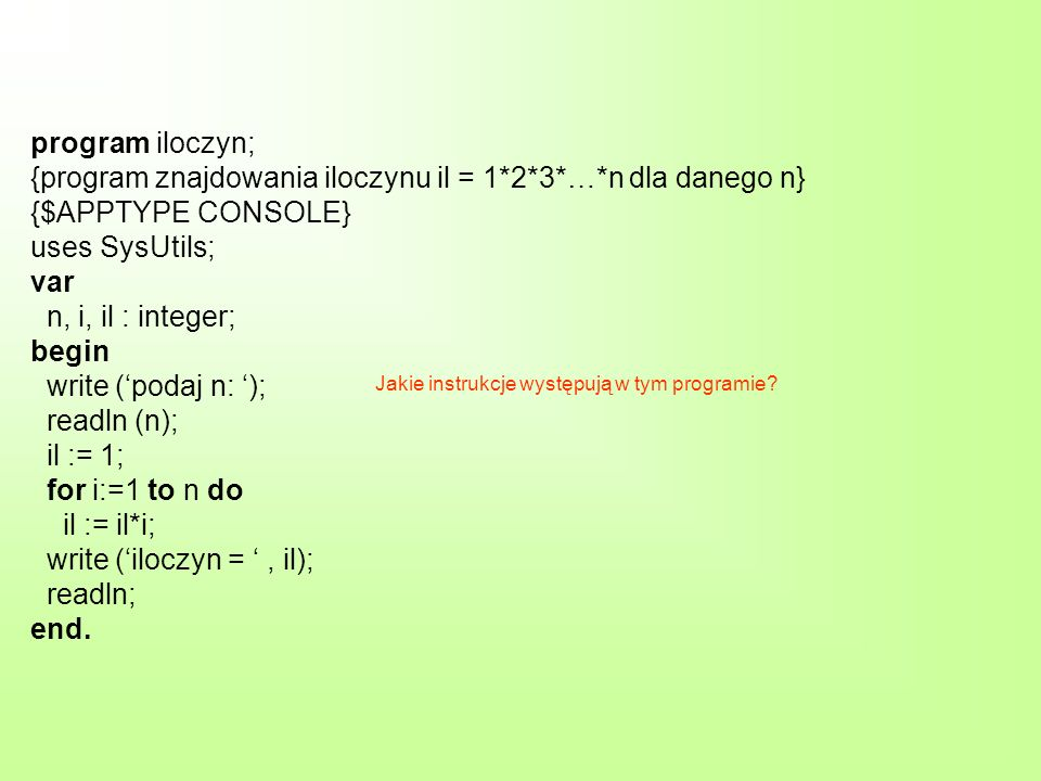 program iloczyn; {program znajdowania iloczynu il = 1*2*3*…*n dla danego n} {$APPTYPE CONSOLE} uses SysUtils; var n, i, il : integer; begin write (podaj n: ); readln (n); il := 1; for i:=1 to n do il := il*i; write (iloczyn =, il); readln; end.