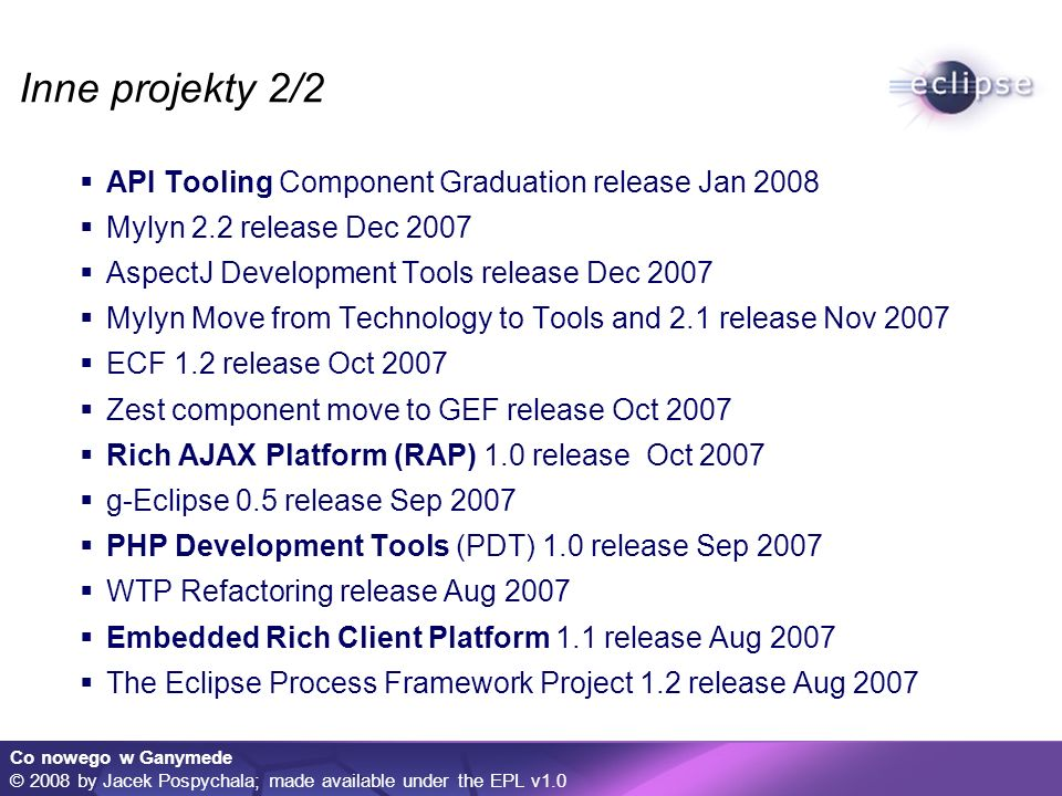 Co nowego w Ganymede © 2008 by Jacek Pospychala; made available under the EPL v1.0 Inne projekty 2/2 API Tooling Component Graduation release Jan 2008 Mylyn 2.2 release Dec 2007 AspectJ Development Tools release Dec 2007 Mylyn Move from Technology to Tools and 2.1 release Nov 2007 ECF 1.2 release Oct 2007 Zest component move to GEF release Oct 2007 Rich AJAX Platform (RAP) 1.0 release Oct 2007 g-Eclipse 0.5 release Sep 2007 PHP Development Tools (PDT) 1.0 release Sep 2007 WTP Refactoring release Aug 2007 Embedded Rich Client Platform 1.1 release Aug 2007 The Eclipse Process Framework Project 1.2 release Aug 2007