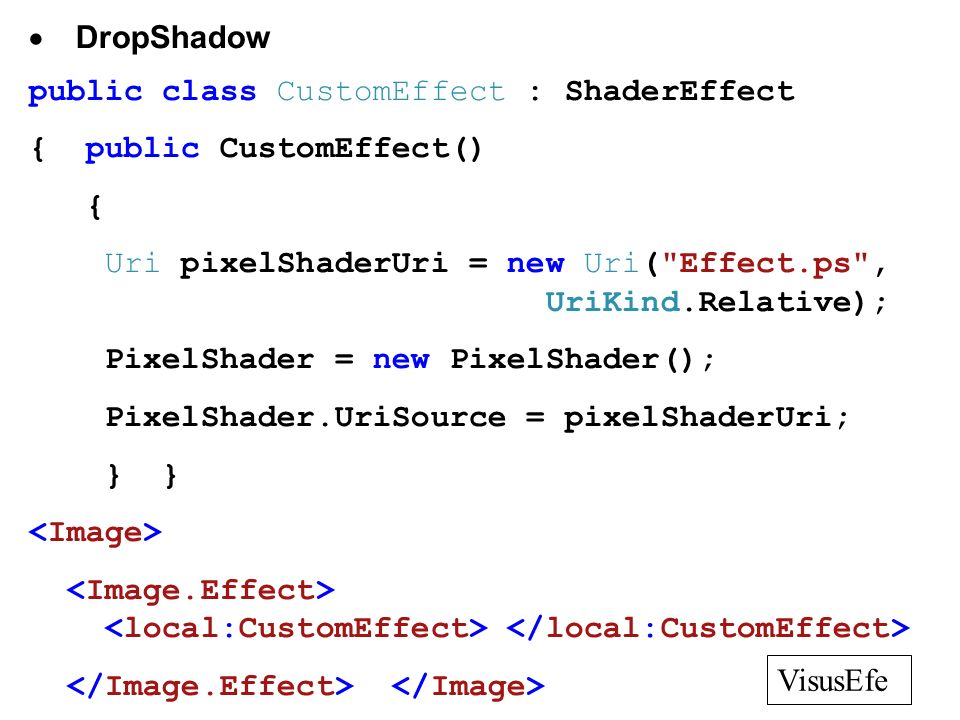 DropShadow public class CustomEffect : ShaderEffect { public CustomEffect() { Uri pixelShaderUri = new Uri( Effect.ps , UriKind.Relative); PixelShader = new PixelShader(); PixelShader.UriSource = pixelShaderUri; } } VisusEfe