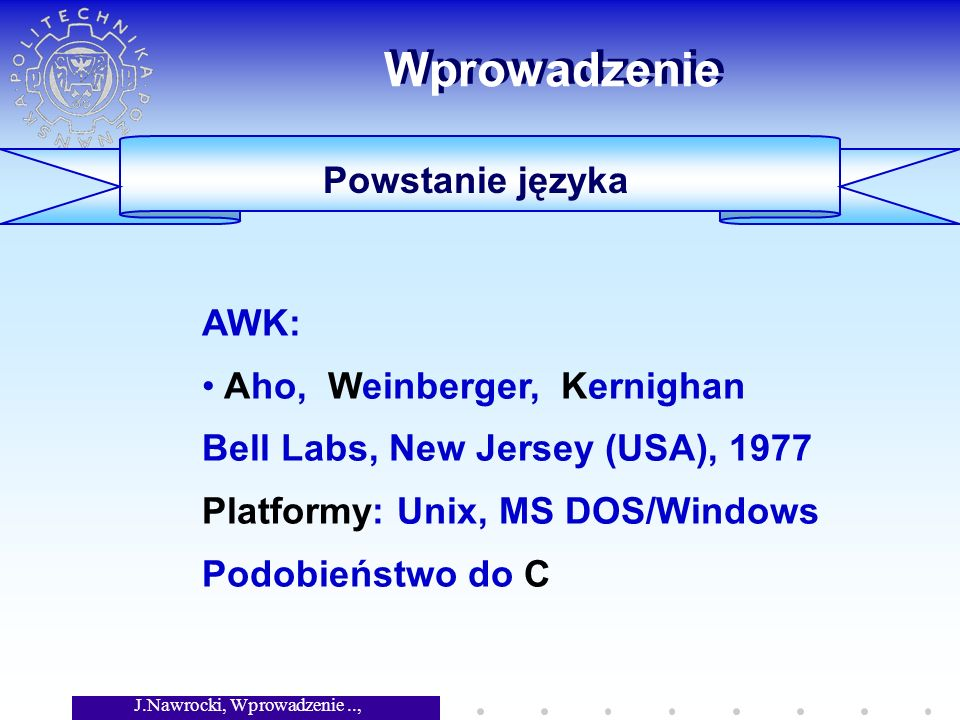 J.Nawrocki, Wprowadzenie.., Wykład 3 Wprowadzenie Powstanie języka AWK: Aho, Weinberger, Kernighan Bell Labs, New Jersey (USA), 1977 Platformy: Unix, MS DOS/Windows Podobieństwo do C