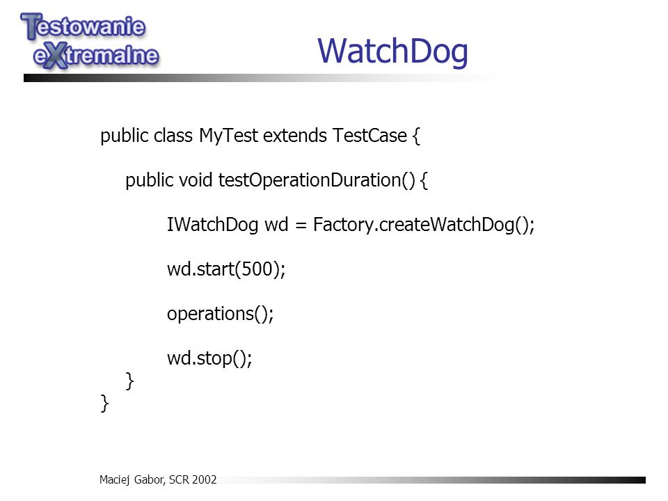 Maciej Gabor, SCR 2002 WatchDog public class MyTest extends TestCase { public void testOperationDuration() { IWatchDog wd = Factory.createWatchDog(); wd.start(500); operations(); wd.stop(); } }