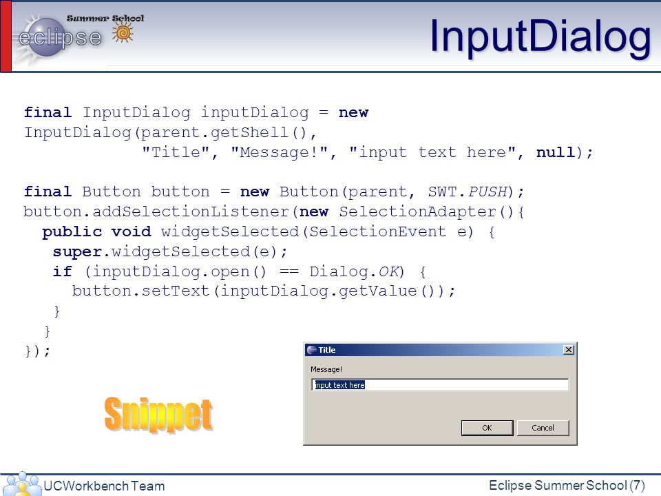UCWorkbench Team Eclipse Summer School (7) InputDialog final InputDialog inputDialog = new InputDialog(parent.getShell(), Title , Message! , input text here , null); final Button button = new Button(parent, SWT.PUSH); button.addSelectionListener(new SelectionAdapter(){ public void widgetSelected(SelectionEvent e) { super.widgetSelected(e); if (inputDialog.open() == Dialog.OK) { button.setText(inputDialog.getValue()); } });