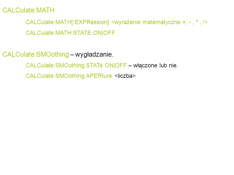 CALCulate:MATH CALCulate:MATH[:EXPRession] CALCulate:MATH:STATE ON|OFF CALCulate:SMOothing – wygładzanie.