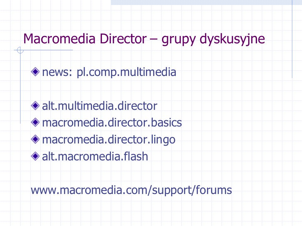 Macromedia Director – grupy dyskusyjne news: pl.comp.multimedia alt.multimedia.director macromedia.director.basics macromedia.director.lingo alt.macromedia.flash www.macromedia.com/support/forums