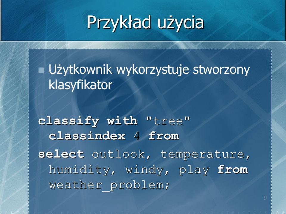 9 Przykład użycia Użytkownik wykorzystuje stworzony klasyfikator classify with tree classindex 4 from select outlook, temperature, humidity, windy, play from weather_problem;
