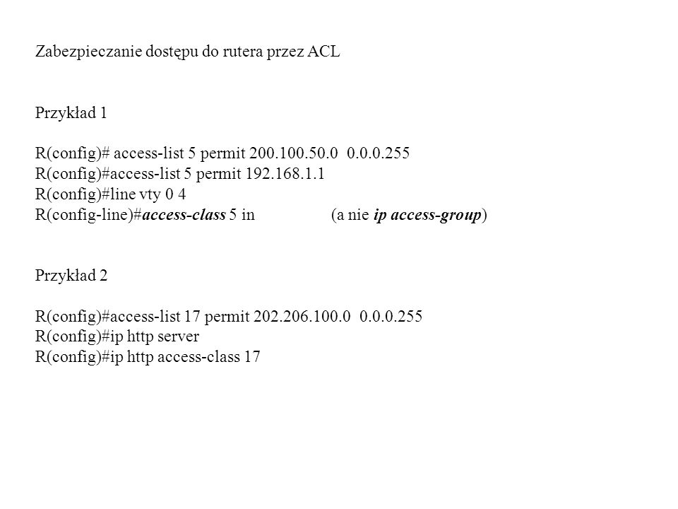 Zabezpieczanie dostępu do rutera przez ACL Przykład 1 R(config)# access-list 5 permit 200.100.50.0 0.0.0.255 R(config)#access-list 5 permit 192.168.1.1 R(config)#line vty 0 4 R(config-line)#access-class 5 in (a nie ip access-group) Przykład 2 R(config)#access-list 17 permit 202.206.100.0 0.0.0.255 R(config)#ip http server R(config)#ip http access-class 17
