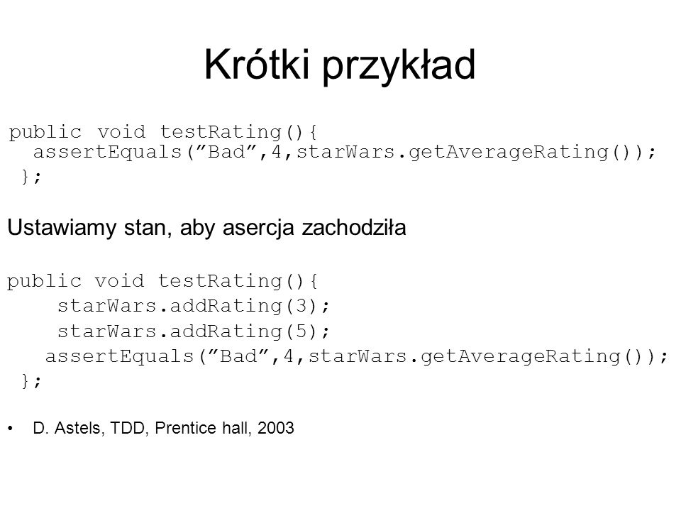 Krótki przykład public void testRating(){ assertEquals(Bad,4,starWars.getAverageRating()); }; Ustawiamy stan, aby asercja zachodziła public void testRating(){ starWars.addRating(3); starWars.addRating(5); assertEquals(Bad,4,starWars.getAverageRating()); }; D.