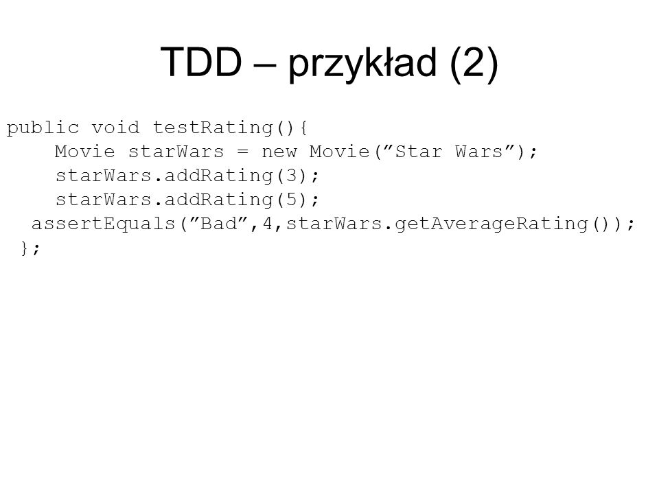 TDD – przykład (2) public void testRating(){ Movie starWars = new Movie(Star Wars); starWars.addRating(3); starWars.addRating(5); assertEquals(Bad,4,starWars.getAverageRating()); };