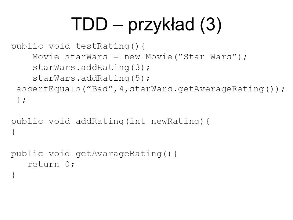 TDD – przykład (3) public void testRating(){ Movie starWars = new Movie(Star Wars); starWars.addRating(3); starWars.addRating(5); assertEquals(Bad,4,starWars.getAverageRating()); }; public void addRating(int newRating){ } public void getAvarageRating(){ return 0; }