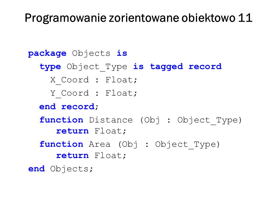 Programowanie zorientowane obiektowo 11 package Objects is type Object_Type is tagged record X_Coord : Float; Y_Coord : Float; end record; function Distance (Obj : Object_Type) return Float; function Area (Obj : Object_Type) return Float; end Objects;