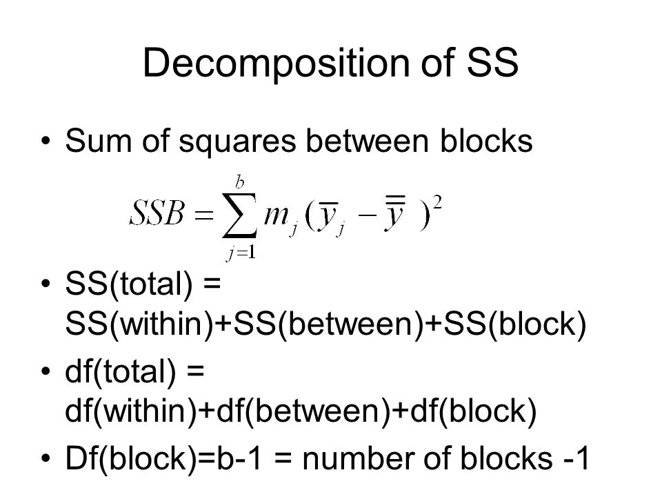 Decomposition of SS Sum of squares between blocks SS(total) = SS(within)+SS(between)+SS(block) df(total) = df(within)+df(between)+df(block) Df(block)=b-1 = number of blocks -1